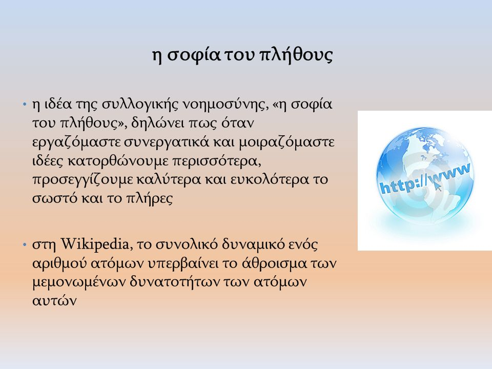 η σοφία του πλήθους η ιδέα της συλλογικής νοημοσύνης, «η σοφία του πλήθους», δηλώνει πως όταν εργαζόμαστε συνεργατικά και μοιραζόμαστε ιδέες κατορθώνουμε περισσότερα, προσεγγίζουμε καλύτερα και ευκολότερα το σωστό και το πλήρες στη Wikipedia, το συνολικό δυναμικό ενός αριθμού ατόμων υπερβαίνει το άθροισμα των μεμονωμένων δυνατοτήτων των ατόμων αυτών