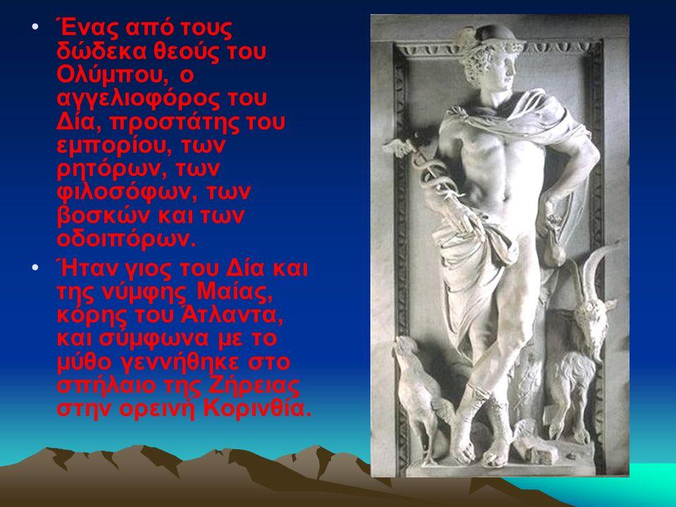 Ένας από τους δώδεκα θεούς του Ολύμπου, ο αγγελιοφόρος του Δία, προστάτης του εμπορίου, των ρητόρων, των φιλοσόφων, των βοσκών και των οδοιπόρων. Ήταν