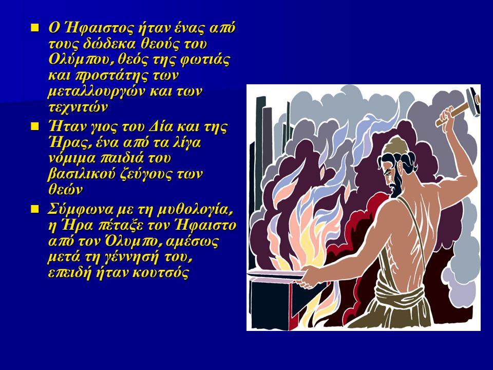 Ο Ήφαιστος ήταν ένας από τους δώδεκα θεούς του Ολύμπου, θεός της φωτιάς και προστάτης των μεταλλουργών και των τεχνιτών Ήταν γιος του Δία και της Ήρας