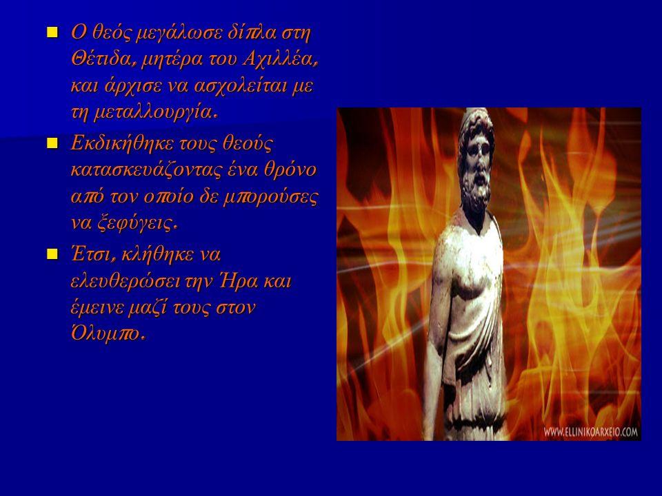 Ο θεός μεγάλωσε δί π λα στη Θέτιδα, μητέρα του Αχιλλέα, και άρχισε να ασχολείται με τη μεταλλουργία. Ο θεός μεγάλωσε δί π λα στη Θέτιδα, μητέρα του Αχ