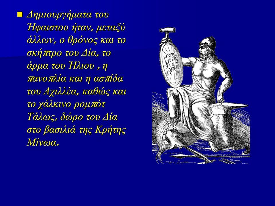 Δημιουργήματα του Ήφαιστου ήταν, μεταξύ άλλων, ο θρόνος και το σκή π τρο του Δία, το άρμα του Ήλιου, η π ανο π λία και η ασ π ίδα του Αχιλλέα, καθώς κ