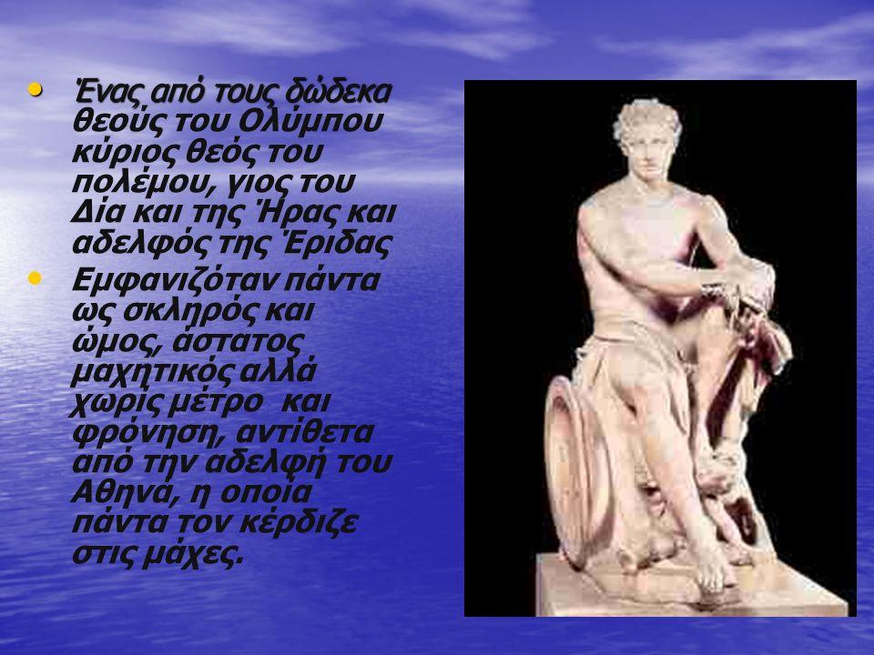 Ένας από τους δώδεκα Ένας από τους δώδεκα θεούς του Ολύμπου κύριος θεός του πολέμου, γιος του Δία και της Ήρας και αδελφός της Έριδας Εμφανιζόταν πάντ