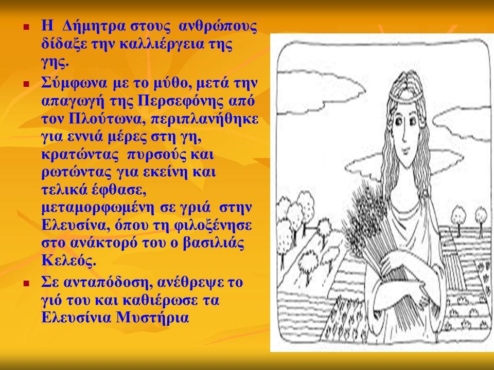 Η Δήμητρα στους ανθρώπους δίδαξε την καλλιέργεια της γης. Σύμφωνα με το μύθο, μετά την απαγωγή της Περσεφόνης από τον Πλούτωνα, περιπλανήθηκε για εννι