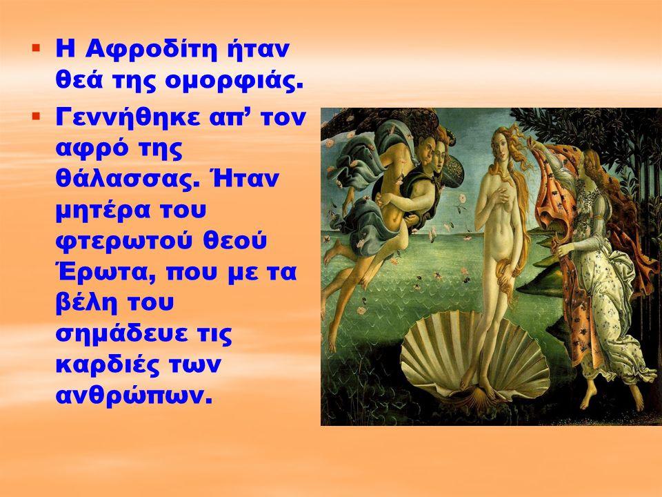   Η Αφροδίτη ήταν θεά της ομορφιάς.   Γεννήθηκε απ' τον αφρό της θάλασσας. Ήταν μητέρα του φτερωτού θεού Έρωτα, που με τα βέλη του σημάδευε τις κα