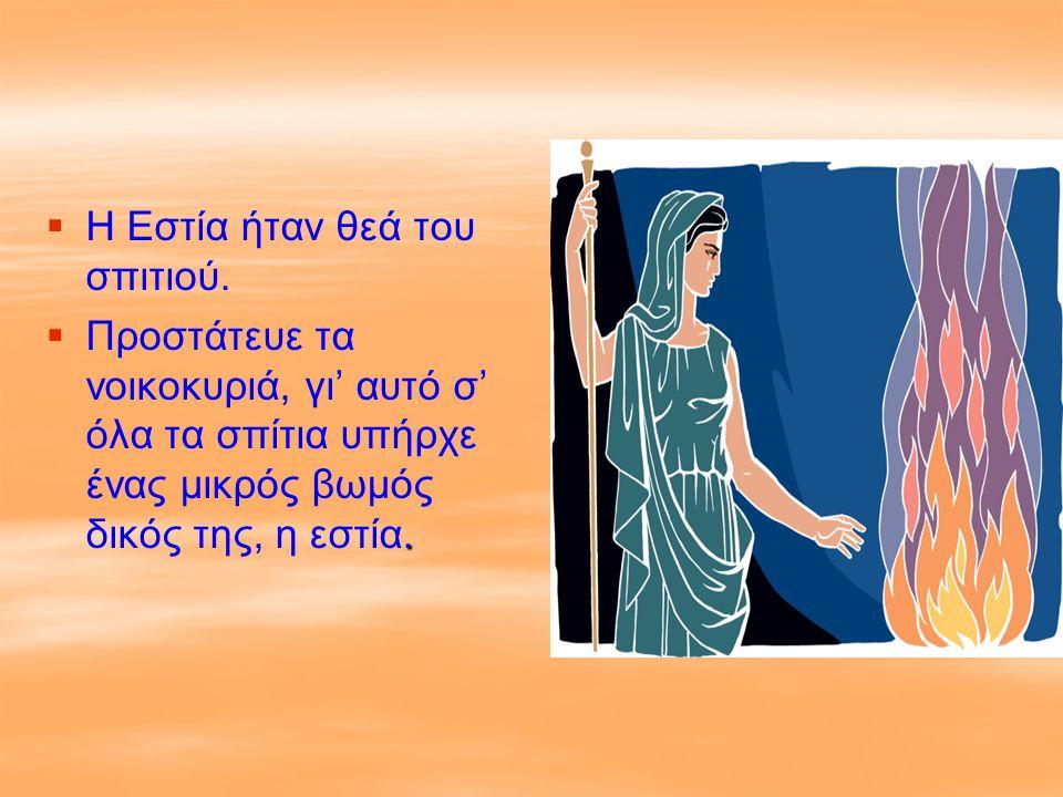   Η Εστία ήταν θεά του σπιτιού. .  Προστάτευε τα νοικοκυριά, γι' αυτό σ' όλα τα σπίτια υπήρχε ένας μικρός βωμός δικός της, η εστία.
