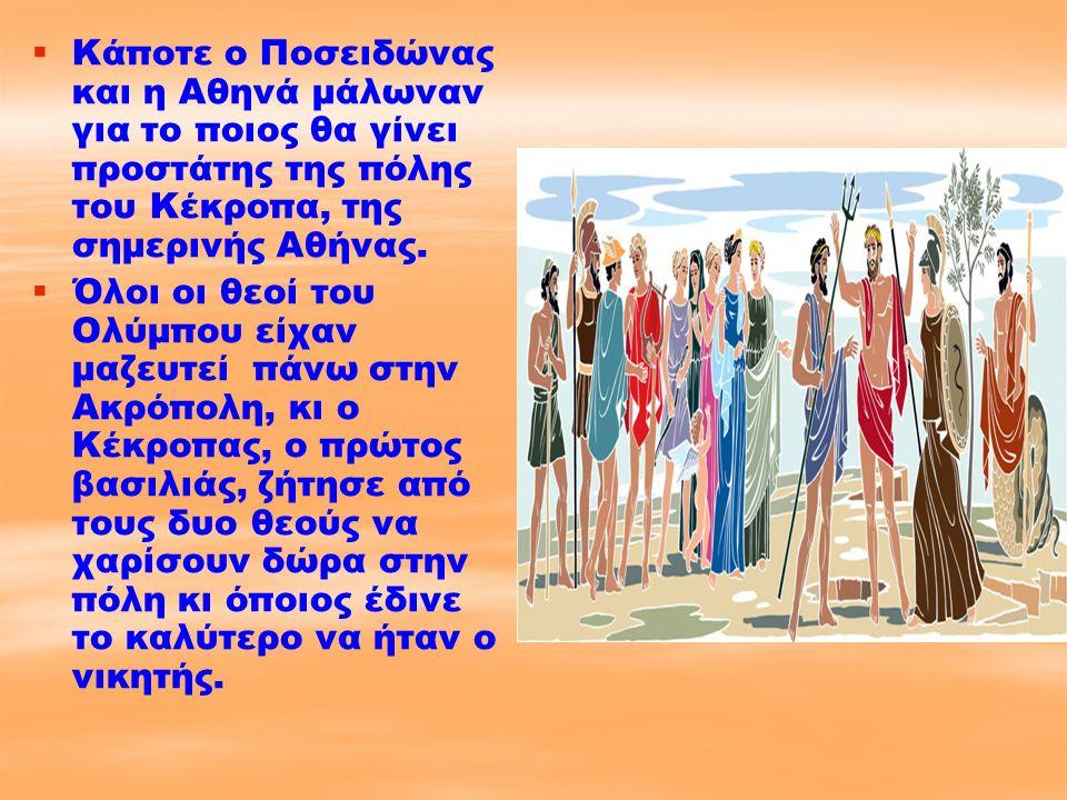  Κάποτε ο Ποσειδώνας και η Αθηνά μάλωναν για το ποιος θα γίνει προστάτης της πόλης του Κέκροπα, της σημερινής Αθήνας.   Όλοι οι θεοί του Ολύμπου