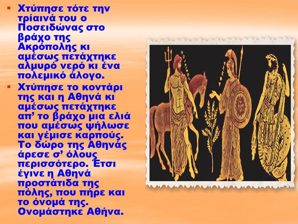   Χτύπησε τότε την τρίαινά του ο Ποσειδώνας στο βράχο της Ακρόπολης κι αμέσως πετάχτηκε αλμυρό νερό κι ένα πολεμικό άλογο.   Χτύπησε το κοντάρι τη