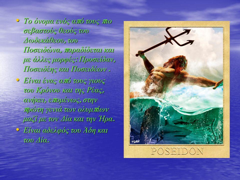Το όνομα ενός α π ό τους π ιο σεβαστούς θεούς του Δωδεκάθεου, του Ποσειδώνα, π αραδίδεται και με άλλες μορφές : Προσείδαν, Ποσειδέης και Ποσειδέων. Το