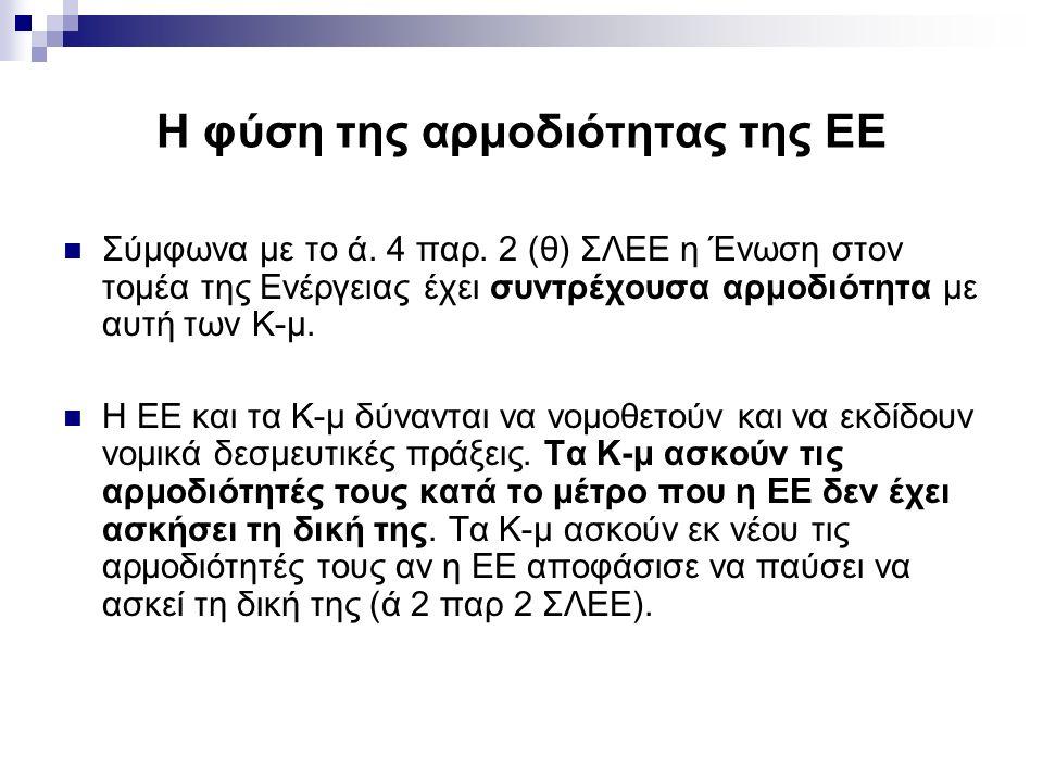 Η φύση της αρμοδιότητας της ΕΕ Σύμφωνα με το ά. 4 παρ. 2 (θ) ΣΛΕΕ η Ένωση στον τομέα της Ενέργειας έχει συντρέχουσα αρμοδιότητα με αυτή των Κ-μ. Η ΕΕ