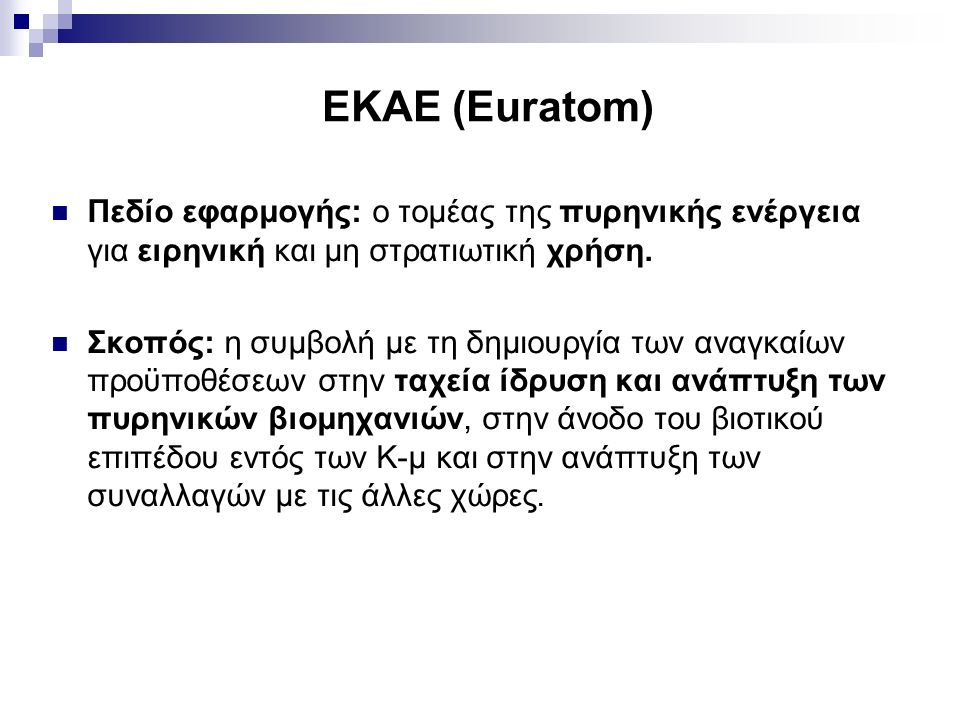 ΕΚΑΕ (Euratom) Πεδίο εφαρμογής: ο τομέας της πυρηνικής ενέργεια για ειρηνική και μη στρατιωτική χρήση. Σκοπός: η συμβολή με τη δημιουργία των αναγκαίω
