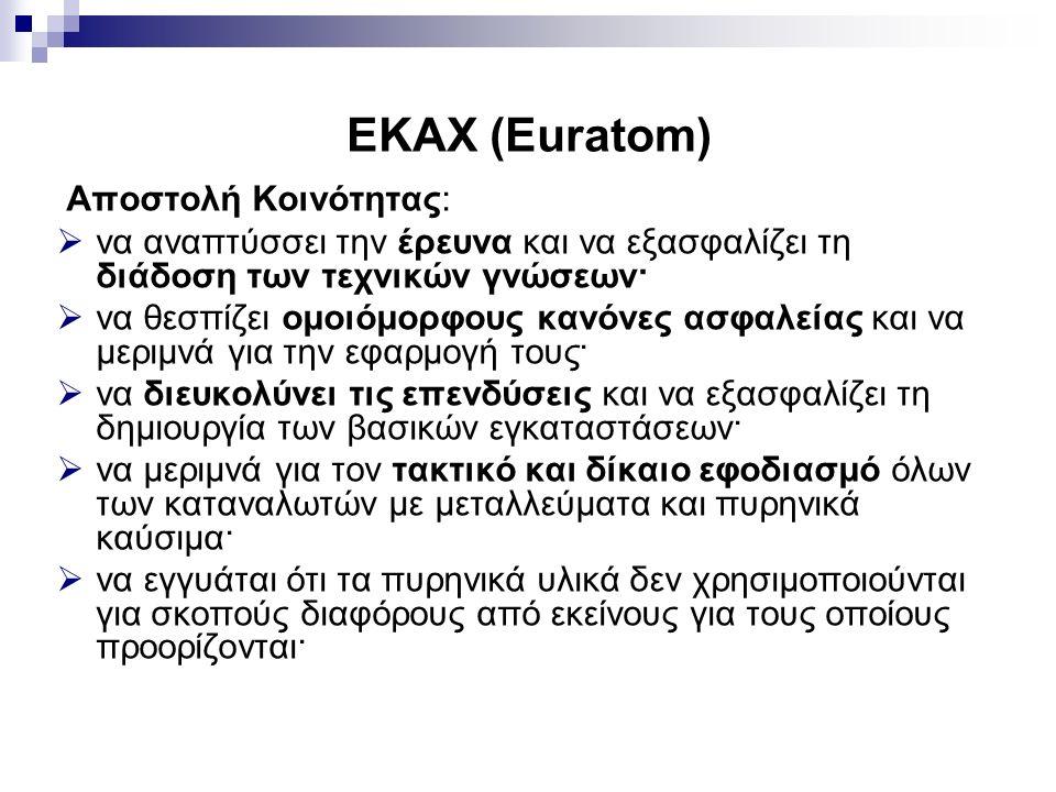 ΕΚΑΧ (Euratom) Αποστολή Κοινότητας:  να αναπτύσσει την έρευνα και να εξασφαλίζει τη διάδοση των τεχνικών γνώσεων·  να θεσπίζει ομοιόμορφους κανόνες ασφαλείας και να μεριμνά για την εφαρμογή τους·  να διευκολύνει τις επενδύσεις και να εξασφαλίζει τη δημιουργία των βασικών εγκαταστάσεων·  να μεριμνά για τον τακτικό και δίκαιο εφοδιασμό όλων των καταναλωτών με μεταλλεύματα και πυρηνικά καύσιμα·  να εγγυάται ότι τα πυρηνικά υλικά δεν χρησιμοποιούνται για σκοπούς διαφόρους από εκείνους για τους οποίους προορίζονται·