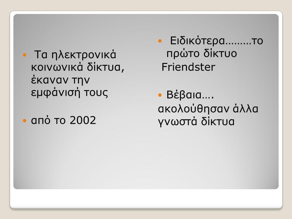 Τα ηλεκτρονικά κοινωνικά δίκτυα, έκαναν την εμφάνισή τους από το 2002 Ειδικότερα………το πρώτο δίκτυο Friendster Βέβαια….