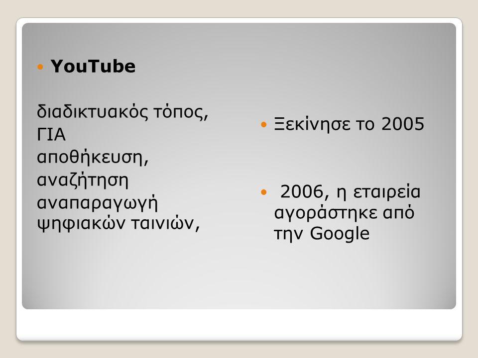 YouTube διαδικτυακός τόπος, ΓΙΑ αποθήκευση, αναζήτηση αναπαραγωγή ψηφιακών ταινιών, Ξεκίνησε το 2005 2006, η εταιρεία αγοράστηκε από την Google