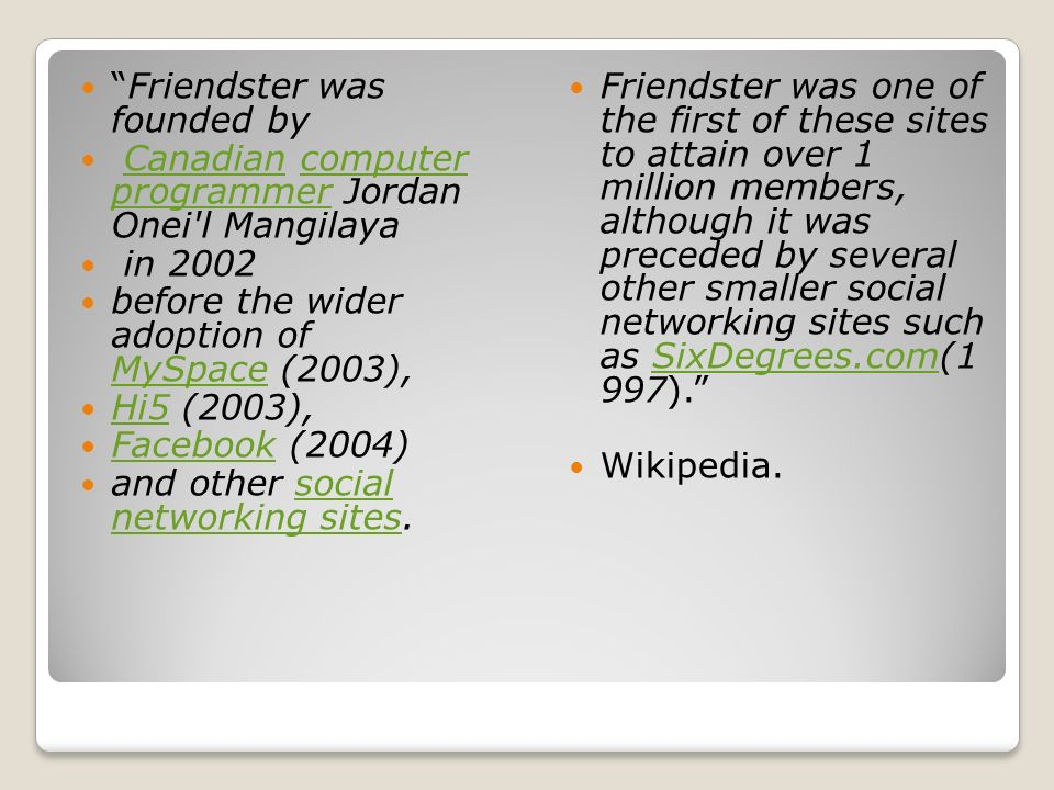 Friendster was founded by Canadian computer programmer Jordan Onei l MangilayaCanadiancomputer programmer in 2002 before the wider adoption of MySpace (2003), MySpace Hi5 (2003), Hi5 Facebook (2004) Facebook and other social networking sites.social networking sites Friendster was one of the first of these sites to attain over 1 million members, although it was preceded by several other smaller social networking sites such as SixDegrees.com(1 997). SixDegrees.com Wikipedia.