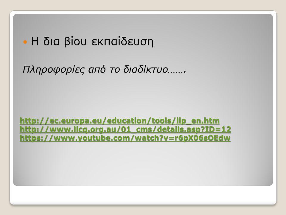 http://ec.europa.eu/education/tools/llp_en.htm http://www.llcq.org.au/01_cms/details.asp ID=12 https://www.youtube.com/watch v=r6pX06sOEdw http://ec.europa.eu/education/tools/llp_en.htm http://www.llcq.org.au/01_cms/details.asp ID=12 https://www.youtube.com/watch v=r6pX06sOEdw Η δια βίου εκπαίδευση Πληροφορίες από το διαδίκτυο…….