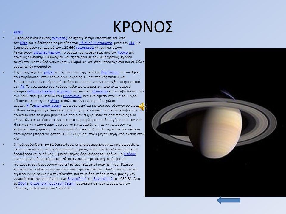 ΚΡΟΝΟΣ ΑΡΧΗ Ο Κρόνος είναι ο έκτος πλανήτης σε σχέση με την απόστασή του από τον Ήλιο και ο δεύτερος σε μέγεθος του Ηλιακού Συστήματος μετά τον Δία, με διάμετρο στον ισημερινό του 120.660 χιλιόμετρα και ανήκει στους λεγόμενους γίγαντες αερίων.