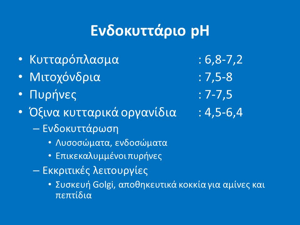 Ενδοκυττάριο pH Κυτταρόπλασμα: 6,8-7,2 Μιτοχόνδρια: 7,5-8 Πυρήνες: 7-7,5 Όξινα κυτταρικά οργανίδια: 4,5-6,4 – Ενδοκυττάρωση Λυσοσώματα, ενδοσώματα Επικεκαλυμμένοι πυρήνες – Εκκριτικές λειτουργίες Συσκευή Golgi, αποθηκευτικά κοκκία για αμίνες και πεπτίδια