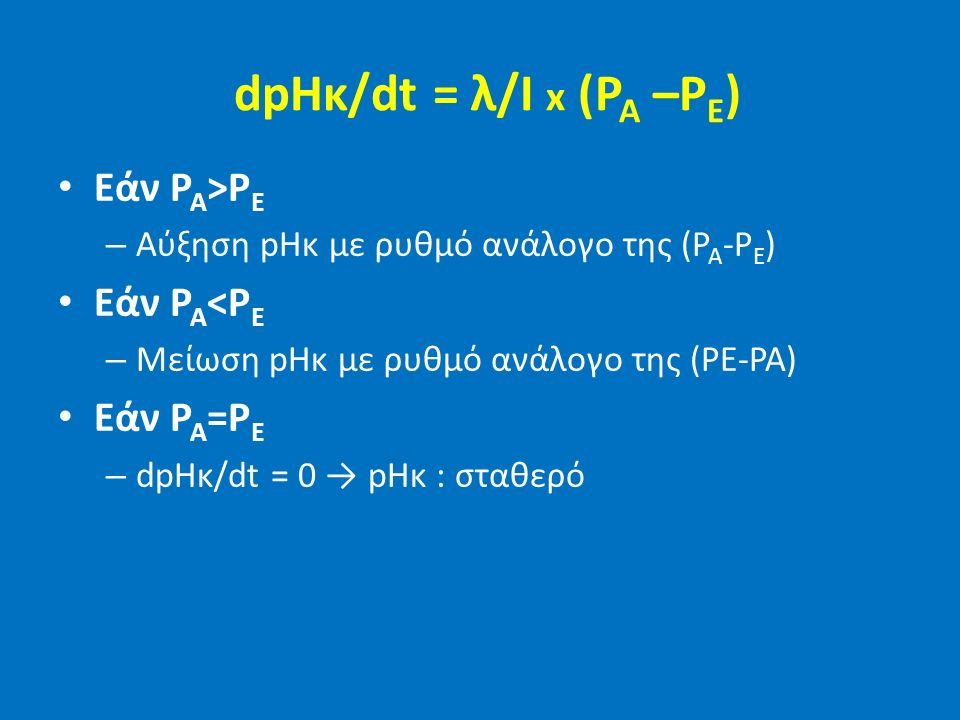 dpHκ/dt = λ/I x (P A –P E ) Εάν P A >P E – Αύξηση pHκ με ρυθμό ανάλογο της (P A -P E ) Εάν P A <P E – Μείωση pHκ με ρυθμό ανάλογο της (PE-PA) Εάν P A =P E – dpHκ/dt = 0 → pHκ : σταθερό
