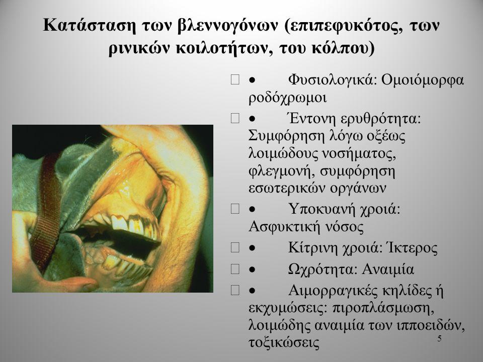 Κατάσταση των βλεννογόνων (επιπεφυκότος, των ρινικών κοιλοτήτων, του κόλπου)  Φυσιολογικά: Ομοιόμορφα ροδόχρωμοι  Έντονη ερυθρότητα: Συμφόρηση λόγω οξέως λοιμώδους νοσήματος, φλεγμονή, συμφόρηση εσωτερικών οργάνων  Υποκυανή χροιά: Ασφυκτική νόσος  Κίτρινη χροιά: Ίκτερος  Ωχρότητα: Αναιμία  Αιμορραγικές κηλίδες ή εκχυμώσεις: πιροπλάσμωση, λοιμώδης αναιμία των ιπποειδών, τοξικώσεις 5