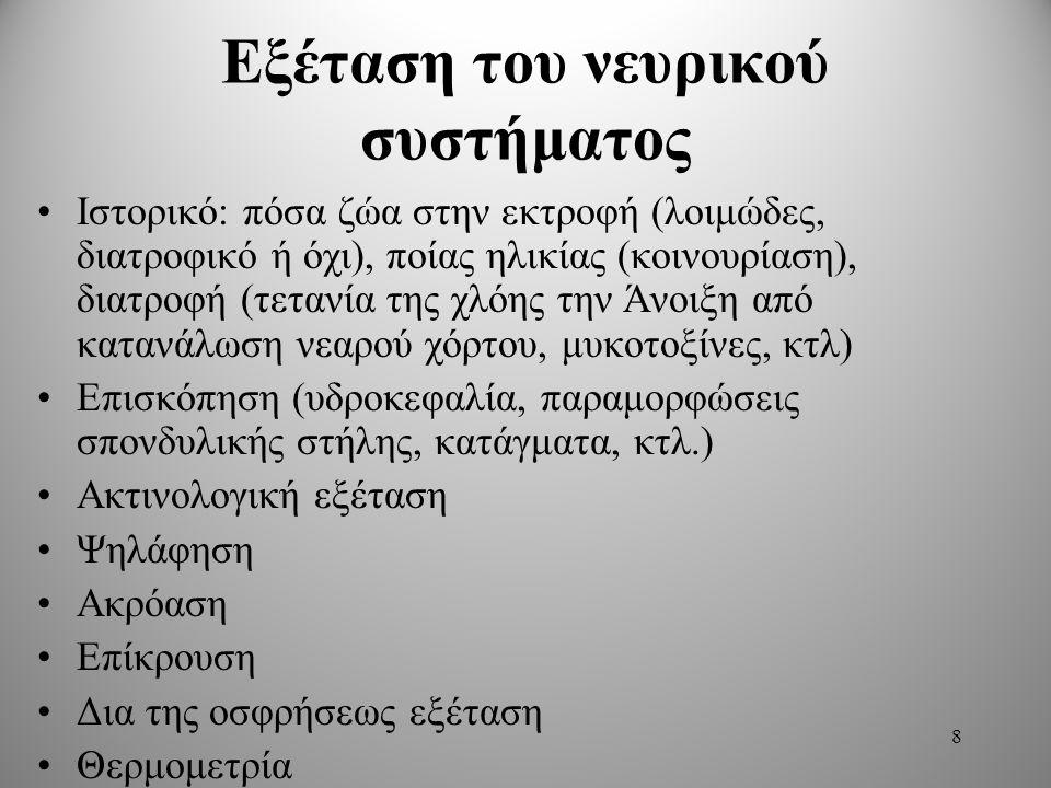 Εξέταση του νευρικού συστήματος Ιστορικό: πόσα ζώα στην εκτροφή (λοιμώδες, διατροφικό ή όχι), ποίας ηλικίας (κοινουρίαση), διατροφή (τετανία της χλόης την Άνοιξη από κατανάλωση νεαρού χόρτου, μυκοτοξίνες, κτλ) Επισκόπηση (υδροκεφαλία, παραμορφώσεις σπονδυλικής στήλης, κατάγματα, κτλ.) Ακτινολογική εξέταση Ψηλάφηση Ακρόαση Επίκρουση Δια της οσφρήσεως εξέταση Θερμομετρία 8