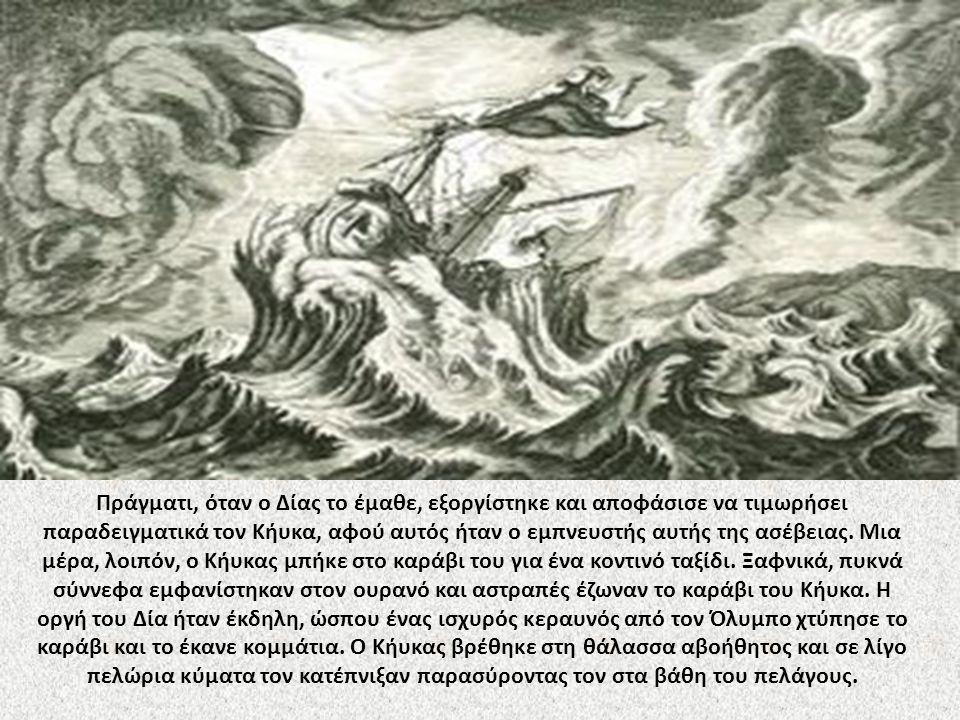 Πράγματι, όταν ο Δίας το έμαθε, εξοργίστηκε και αποφάσισε να τιμωρήσει παραδειγματικά τον Κήυκα, αφού αυτός ήταν ο εμπνευστής αυτής της ασέβειας.
