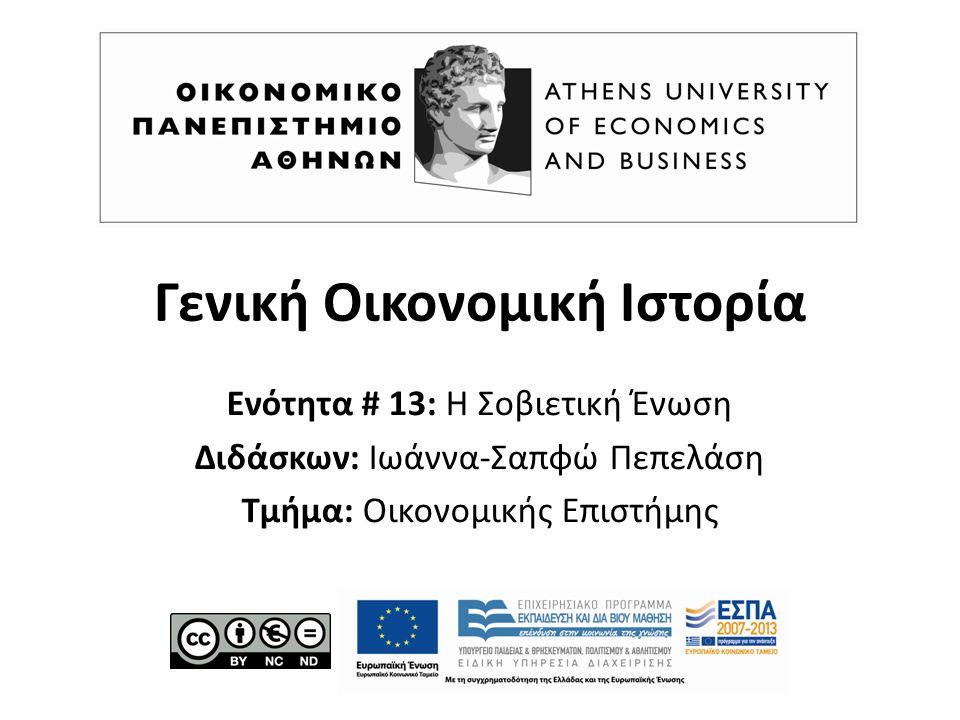 Γενική Οικονομική Ιστορία Ενότητα # 13: Η Σοβιετική Ένωση Διδάσκων: Ιωάννα-Σαπφώ Πεπελάση Τμήμα: Οικονομικής Επιστήμης
