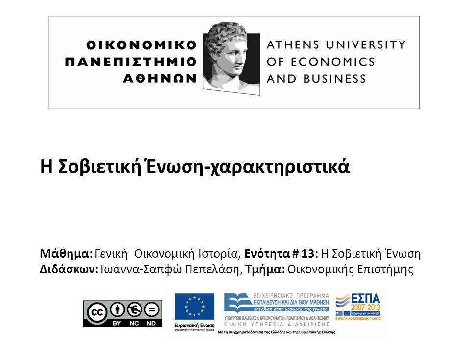 Η Σοβιετική Ένωση-χαρακτηριστικά Μάθημα: Γενική Οικονομική Ιστορία, Ενότητα # 13: Η Σοβιετική Ένωση Διδάσκων: Ιωάννα-Σαπφώ Πεπελάση, Τμήμα: Οικονομικής Επιστήμης