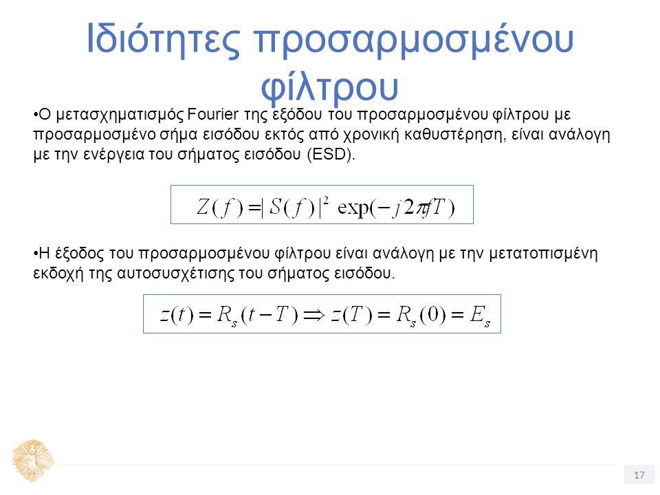 17 Τίτλος Ενότητας Ιδιότητες προσαρμοσμένου φίλτρου Ο μετασχηματισμός Fourier της εξόδου του προσαρμοσμένου φίλτρου με προσαρμοσμένο σήμα εισόδου εκτός από χρονική καθυστέρηση, είναι ανάλογη με την ενέργεια του σήματος εισόδου (ESD).