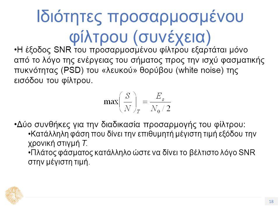 18 Τίτλος Ενότητας Ιδιότητες προσαρμοσμένου φίλτρου (συνέχεια) Η έξοδος SNR του προσαρμοσμένου φίλτρου εξαρτάται μόνο από το λόγο της ενέργειας του σήματος προς την ισχύ φασματικής πυκνότητας (PSD) του «λευκού» θορύβου (white noise) της εισόδου του φίλτρου.
