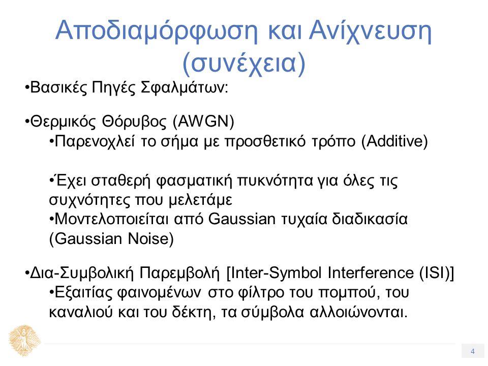 4 Τίτλος Ενότητας Αποδιαμόρφωση και Ανίχνευση (συνέχεια) Βασικές Πηγές Σφαλμάτων: Θερμικός Θόρυβος (AWGN) Παρενοχλεί το σήμα με προσθετικό τρόπο (Additive) Έχει σταθερή φασματική πυκνότητα για όλες τις συχνότητες που μελετάμε Μοντελοποιείται από Gaussian τυχαία διαδικασία (Gaussian Noise) Δια-Συμβολική Παρεμβολή [Inter-Symbol Interference (ISI)] Εξαιτίας φαινομένων στο φίλτρο του πομπού, του καναλιού και του δέκτη, τα σύμβολα αλλοιώνονται.