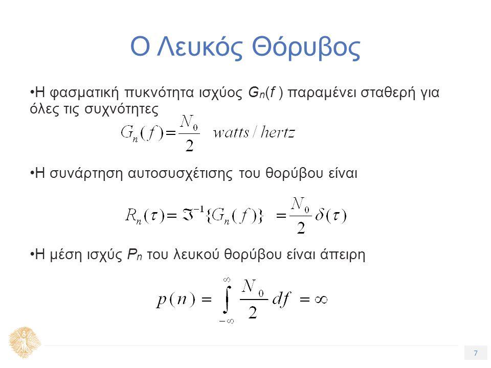 7 Τίτλος Ενότητας Ο Λευκός Θόρυβος Η φασματική πυκνότητα ισχύος G n (f ) παραμένει σταθερή για όλες τις συχνότητες Η συνάρτηση αυτοσυσχέτισης του θορύβου είναι Η μέση ισχύς P n του λευκού θορύβου είναι άπειρη