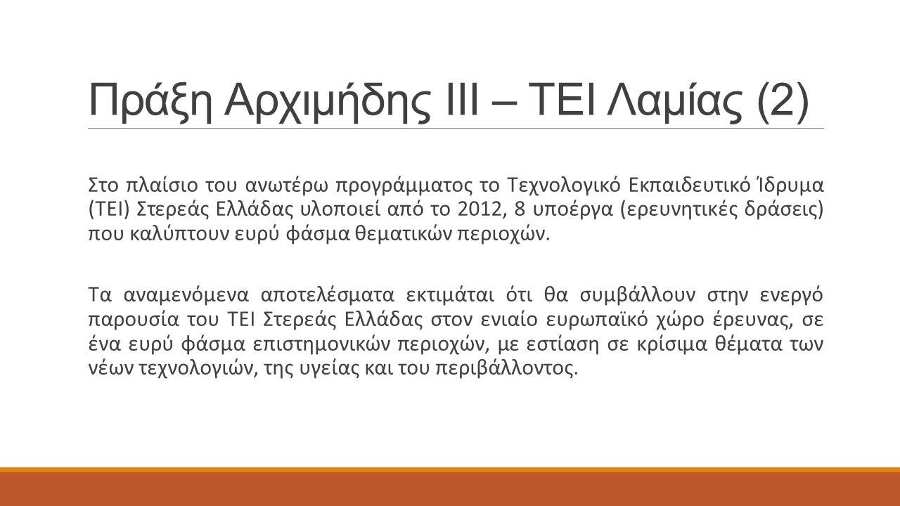 Πράξη Αρχιμήδης ΙΙΙ – ΤΕΙ Λαμίας (2) Στο πλαίσιο του ανωτέρω προγράμματος το Τεχνολογικό Εκπαιδευτικό Ίδρυμα (ΤΕΙ) Στερεάς Ελλάδας υλοποιεί από το 2012, 8 υποέργα (ερευνητικές δράσεις) που καλύπτουν ευρύ φάσμα θεματικών περιοχών.
