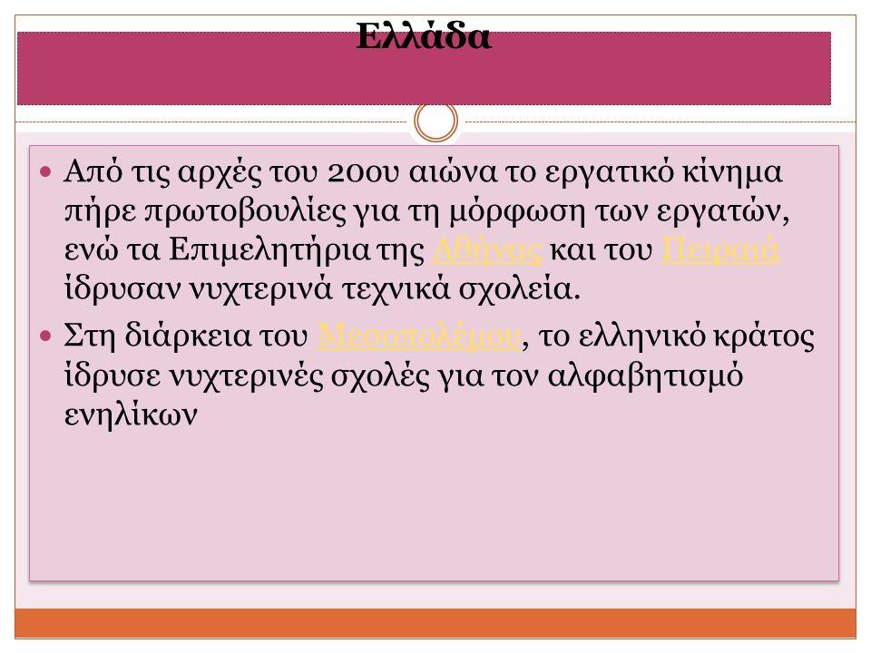 Ελλάδα Από τις αρχές του 20ου αιώνα το εργατικό κίνημα πήρε πρωτοβουλίες για τη μόρφωση των εργατών, ενώ τα Επιμελητήρια της Αθήνας και του Πειραιά ίδρυσαν νυχτερινά τεχνικά σχολεία.ΑθήναςΠειραιά Στη διάρκεια του Μεσοπολέμου, το ελληνικό κράτος ίδρυσε νυχτερινές σχολές για τον αλφαβητισμό ενηλίκωνΜεσοπολέμου Από τις αρχές του 20ου αιώνα το εργατικό κίνημα πήρε πρωτοβουλίες για τη μόρφωση των εργατών, ενώ τα Επιμελητήρια της Αθήνας και του Πειραιά ίδρυσαν νυχτερινά τεχνικά σχολεία.ΑθήναςΠειραιά Στη διάρκεια του Μεσοπολέμου, το ελληνικό κράτος ίδρυσε νυχτερινές σχολές για τον αλφαβητισμό ενηλίκωνΜεσοπολέμου