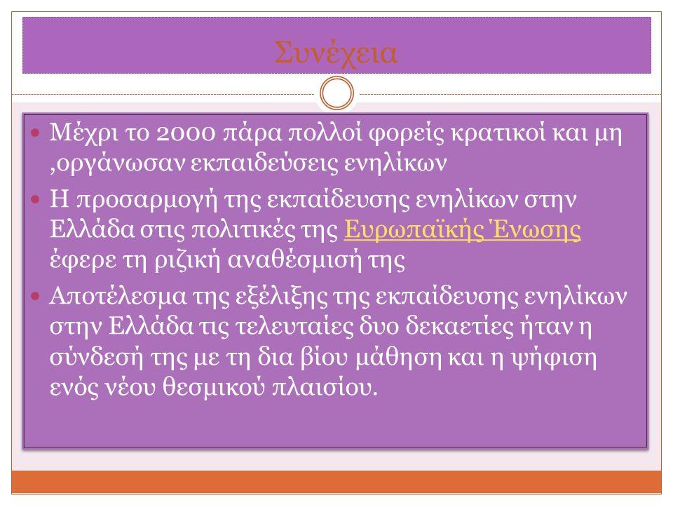 Συνέχεια Μέχρι το 2000 πάρα πολλοί φορείς κρατικοί και μη,οργάνωσαν εκπαιδεύσεις ενηλίκων Η προσαρμογή της εκπαίδευσης ενηλίκων στην Ελλάδα στις πολιτικές της Ευρωπαϊκής Ένωσης έφερε τη ριζική αναθέσμισή τηςΕυρωπαϊκής Ένωσης Αποτέλεσμα της εξέλιξης της εκπαίδευσης ενηλίκων στην Ελλάδα τις τελευταίες δυο δεκαετίες ήταν η σύνδεσή της με τη δια βίου μάθηση και η ψήφιση ενός νέου θεσμικού πλαισίου.