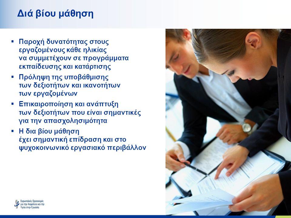 10 Διά βίου μάθηση  Παροχή δυνατότητας στους εργαζομένους κάθε ηλικίας να συμμετέχουν σε προγράμματα εκπαίδευσης και κατάρτισης  Πρόληψη της υποβάθμισης των δεξιοτήτων και ικανοτήτων των εργαζομένων  Επικαιροποίηση και ανάπτυξη των δεξιοτήτων που είναι σημαντικές για την απασχολησιμότητα  Η δια βίου μάθηση έχει σημαντική επίδραση και στο ψυχοκοινωνικό εργασιακό περιβάλλον