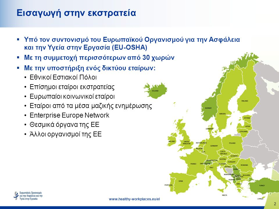 2 www.healthy-workplaces.eu/el Εισαγωγή στην εκστρατεία  Υπό τον συντονισμό του Ευρωπαϊκού Οργανισμού για την Ασφάλεια και την Υγεία στην Εργασία (EU-OSHA)  Με τη συμμετοχή περισσότερων από 30 χωρών  Με την υποστήριξη ενός δικτύου εταίρων: Εθνικοί Εστιακοί Πόλοι Επίσημοι εταίροι εκστρατείας Ευρωπαίοι κοινωνικοί εταίροι Εταίροι από τα μέσα μαζικής ενημέρωσης Enterprise Europe Network Θεσμικά όργανα της ΕΕ Άλλοι οργανισμοί της ΕΕ