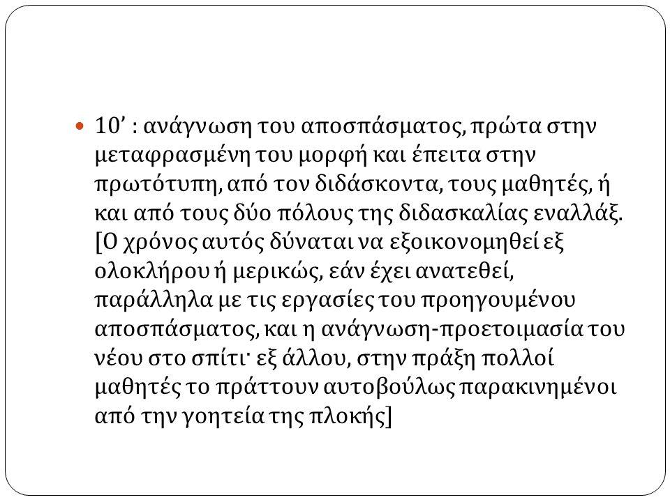 10' : ανάγνωση του αποσπάσματος, πρώτα στην μεταφρασμένη του μορφή και έπειτα στην πρωτότυπη, από τον διδάσκοντα, τους μαθητές, ή και από τους δύο πόλους της διδασκαλίας εναλλάξ.