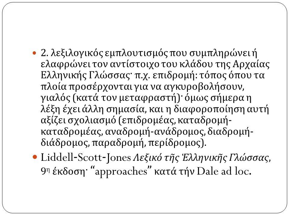 2. λεξιλογικός εμπλουτισμός που συμπληρώνει ή ελαφρώνει τον αντίστοιχο του κλάδου της Αρχαίας Ελληνικής Γλώσσας· π. χ. επιδρομή : τόπος όπου τα πλοία