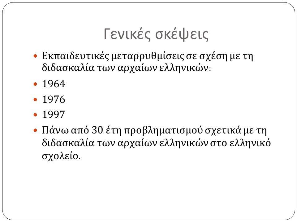 Γενικές σκέψεις Εκπαιδευτικές μεταρρυθμίσεις σε σχέση με τη διδασκαλία των αρχαίων ελληνικών : 1964 1976 1997 Πάνω από 30 έτη προβληματισμού σχετικά με τη διδασκαλία των αρχαίων ελληνικών στο ελληνικό σχολείο.