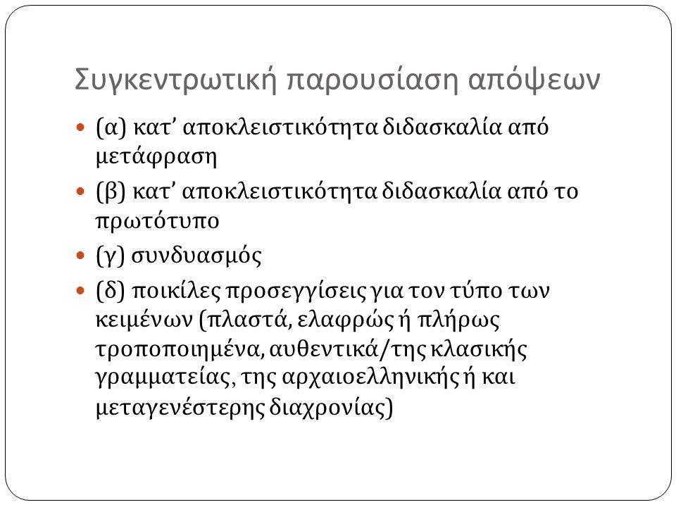 Συγκεντρωτική παρουσίαση απόψεων ( α ) κατ ' αποκλειστικότητα διδασκαλία από μετάφραση ( β ) κατ ' αποκλειστικότητα διδασκαλία από το πρωτότυπο ( γ ) συνδυασμός ( δ ) ποικίλες προσεγγίσεις για τον τύπο των κειμένων ( πλαστά, ελαφρώς ή πλήρως τροποποιημένα, αυθεντικά / της κλασικής γραμματείας, της αρχαιοελληνικής ή και μεταγενέστερης διαχρονίας )