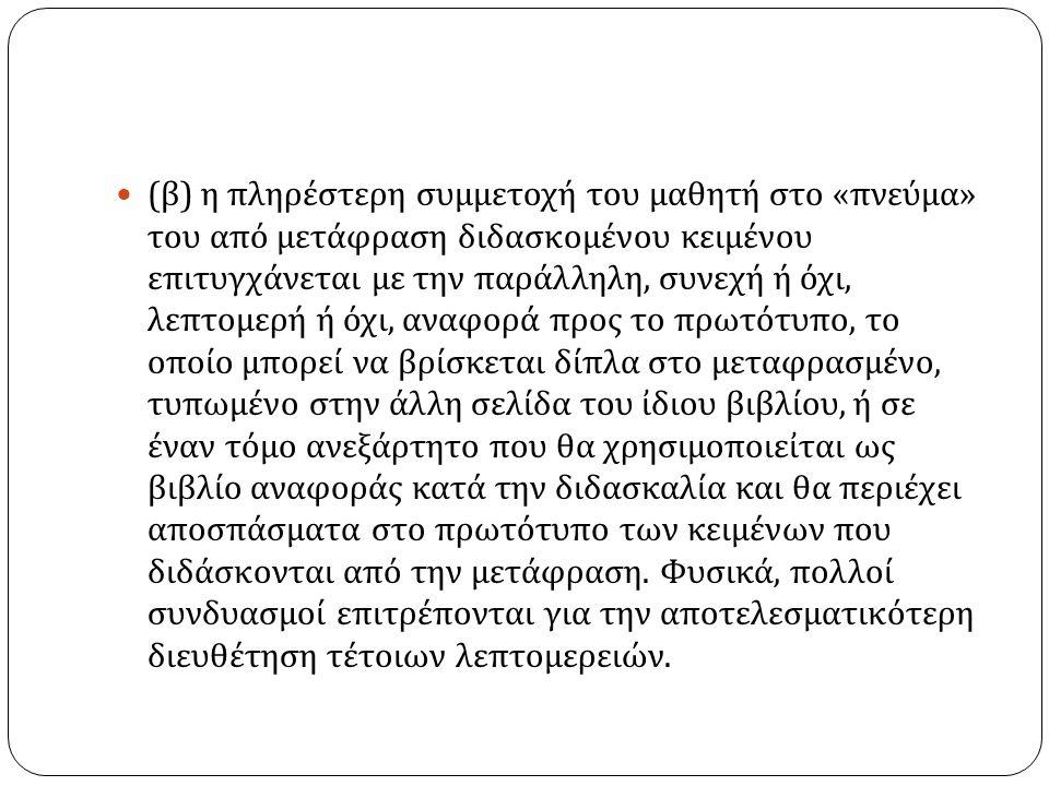 ( β ) η πληρέστερη συμμετοχή του μαθητή στο « πνεύμα » του από μετάφραση διδασκομένου κειμένου επιτυγχάνεται με την παράλληλη, συνεχή ή όχι, λεπτομερή ή όχι, αναφορά προς το πρωτότυπο, το οποίο μπορεί να βρίσκεται δίπλα στο μεταφρασμένο, τυπωμένο στην άλλη σελίδα του ἰδιου βιβλίου, ή σε έναν τόμο ανεξάρτητο που θα χρησιμοποιεἰται ως βιβλίο αναφοράς κατά την διδασκαλία και θα περιέχει αποσπάσματα στο πρωτότυπο των κειμένων που διδάσκονται από την μετάφραση.