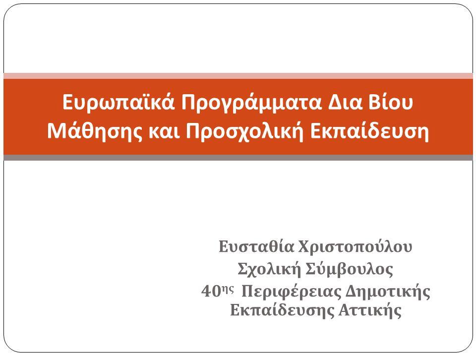 Ευσταθία Χριστοπούλου Σχολική Σύμβουλος 40 ης Περιφέρειας Δημοτικής Εκπαίδευσης Αττικής Ευρωπαϊκά Προγράμματα Δια Βίου Μάθησης και Προσχολική Εκπαίδευση