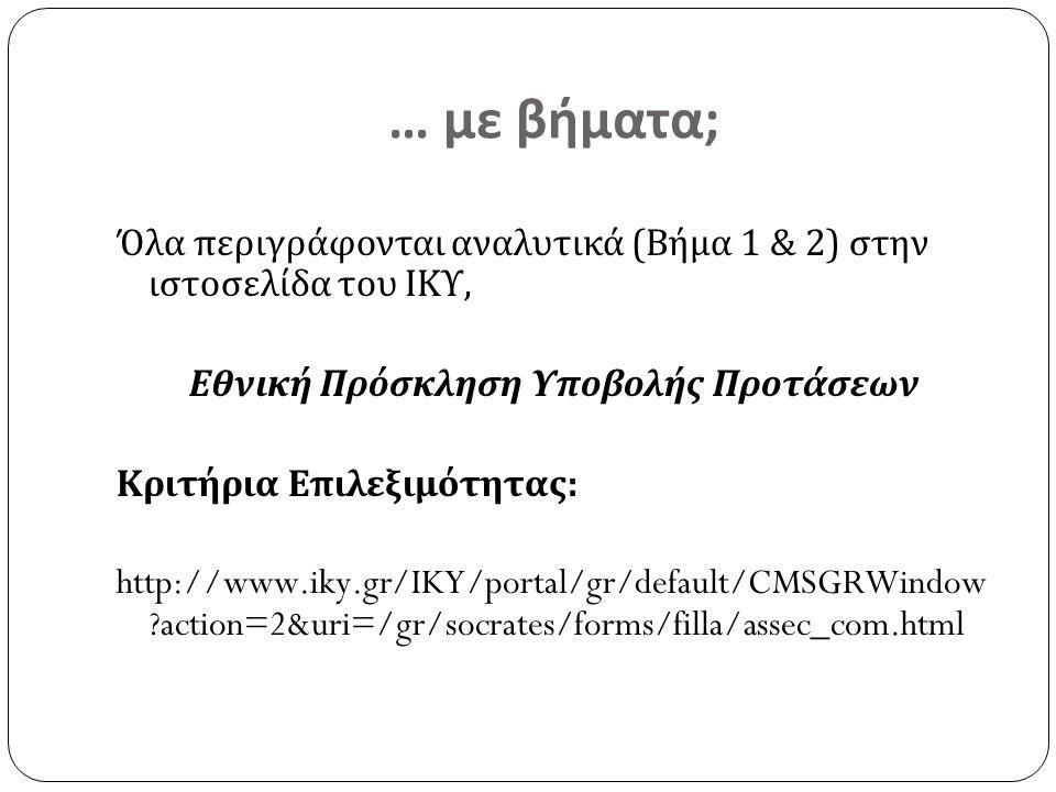 … με βήματα; Όλα περιγράφονται αναλυτικά (Βήμα 1 & 2) στην ιστοσελίδα του ΙΚΥ, Εθνική Πρόσκληση Υποβολής Προτάσεων Κριτήρια Επιλεξιμότητας: http://www.iky.gr/IKY/portal/gr/default/CMSGRWindow action=2&uri=/gr/socrates/forms/filla/assec_com.html