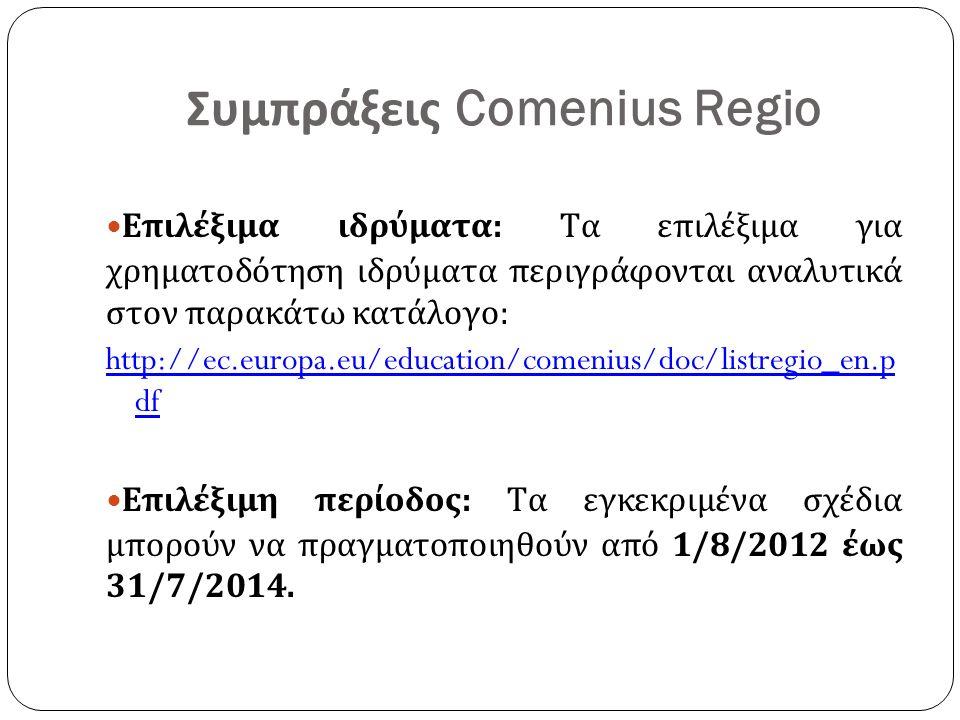 Συμπράξεις Comenius Regio Επιλέξιμα ιδρύματα: Τα επιλέξιμα για χρηματοδότηση ιδρύματα περιγράφονται αναλυτικά στον παρακάτω κατάλογο: http://ec.europa.eu/education/comenius/doc/listregio_en.p df Επιλέξιμη περίοδος: Τα εγκεκριμένα σχέδια μπορούν να πραγματοποιηθούν από 1/8/2012 έως 31/7/2014.