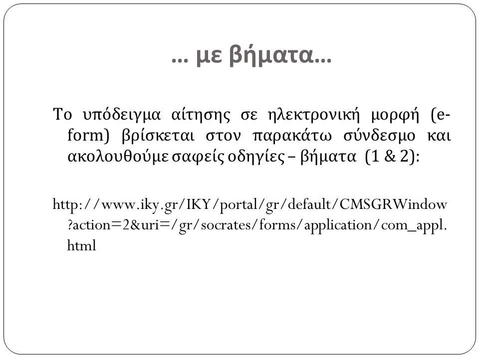 … με βήματα… Το υπόδειγμα αίτησης σε ηλεκτρονική μορφή (e- form) βρίσκεται στον παρακάτω σύνδεσμο και ακολουθούμε σαφείς οδηγίες – βήματα (1 & 2): http://www.iky.gr/IKY/portal/gr/default/CMSGRWindow action=2&uri=/gr/socrates/forms/application/com_appl.