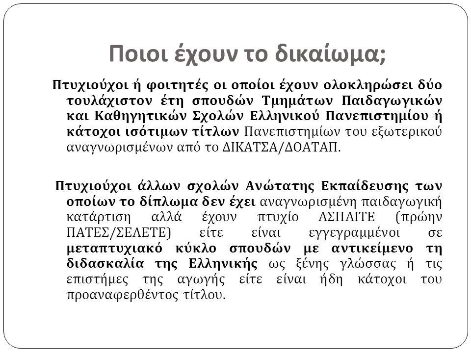 Ποιοι έχουν το δικαίωμα; Πτυχιούχοι ή φοιτητές οι οποίοι έχουν ολοκληρώσει δύο τουλάχιστον έτη σπουδών Τμημάτων Παιδαγωγικών και Καθηγητικών Σχολών Ελληνικού Πανεπιστημίου ή κάτοχοι ισότιμων τίτλων Πανεπιστημίων του εξωτερικού αναγνωρισμένων από το ΔΙΚΑΤΣΑ/ΔΟΑΤΑΠ.