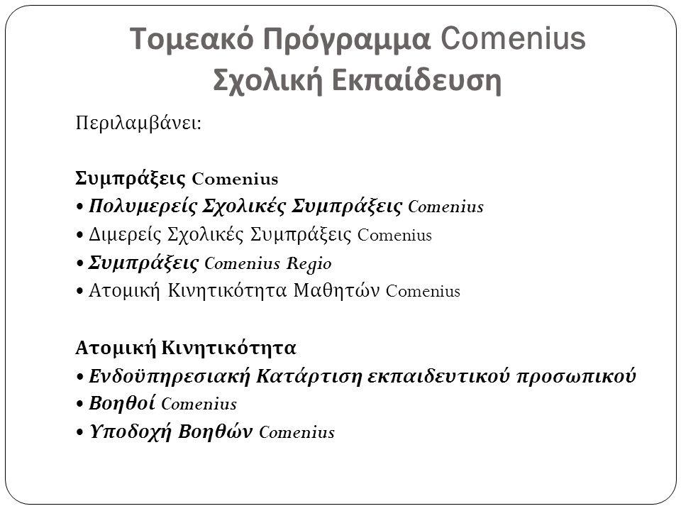 Τομεακό Πρόγραμμα Comenius Σχολική Εκπαίδευση Περιλαμβάνει: Συμπράξεις Comenius Πολυμερείς Σχολικές Συμπράξεις Comenius Διμερείς Σχολικές Συμπράξεις Comenius Συμπράξεις Comenius Regio Ατομική Κινητικότητα Μαθητών Comenius Ατομική Κινητικότητα Ενδοϋπηρεσιακή Κατάρτιση εκπαιδευτικού προσωπικού Βοηθοί Comenius Υποδοχή Βοηθών Comenius