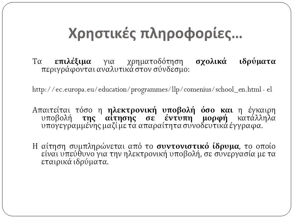 Χρηστικές πληροφορίες… Τα επιλέξιμα για χρηματοδότηση σχολικά ιδρύματα περιγράφονται αναλυτικά στον σύνδεσμο: http://ec.europa.eu/education/programmes/llp/comenius/school_en.html - el Απαιτείται τόσο η ηλεκτρονική υποβολή όσο και η έγκαιρη υποβολή της αίτησης σε έντυπη μορφή κατάλληλα υπογεγραμμένης μαζί με τα απαραίτητα συνοδευτικά έγγραφα.