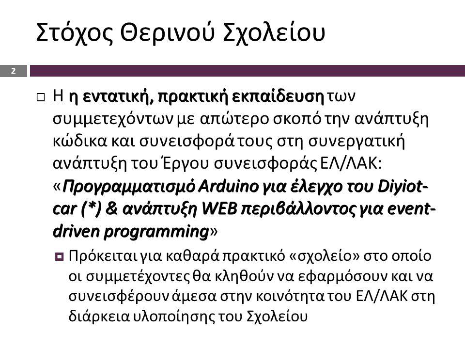 Στόχος Θερινού Σχολείου η εντατική, πρακτική εκπαίδευση Προγραμματισμό Arduino για έλεγχο του Diyiot- car (*) & ανάπτυξη WEB περιβάλλοντος για event- driven programming  Η η εντατική, πρακτική εκπαίδευση των συμμετεχόντων με απώτερο σκοπό την ανάπτυξη κώδικα και συνεισφορά τους στη συνεργατική ανάπτυξη του Έργου συνεισφοράς ΕΛ/ΛΑΚ: «Προγραμματισμό Arduino για έλεγχο του Diyiot- car (*) & ανάπτυξη WEB περιβάλλοντος για event- driven programming»  Πρόκειται για καθαρά πρακτικό «σχολείο» στο οποίο οι συμμετέχοντες θα κληθούν να εφαρμόσουν και να συνεισφέρουν άμεσα στην κοινότητα του ΕΛ/ΛΑΚ στη διάρκεια υλοποίησης του Σχολείου 2