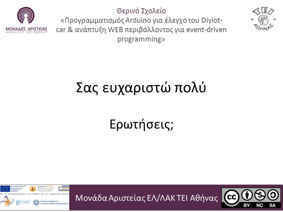 Σας ευχαριστώ πολύ Ερωτήσεις; Μονάδα Αριστείας ΕΛ/ΛΑΚ ΤΕΙ Αθήνας Θερινό Σχολείο «Προγραμματισμός Arduino για έλεγχο του Diyiot- car & ανάπτυξη WEB περιβάλλοντος για event-driven programming»